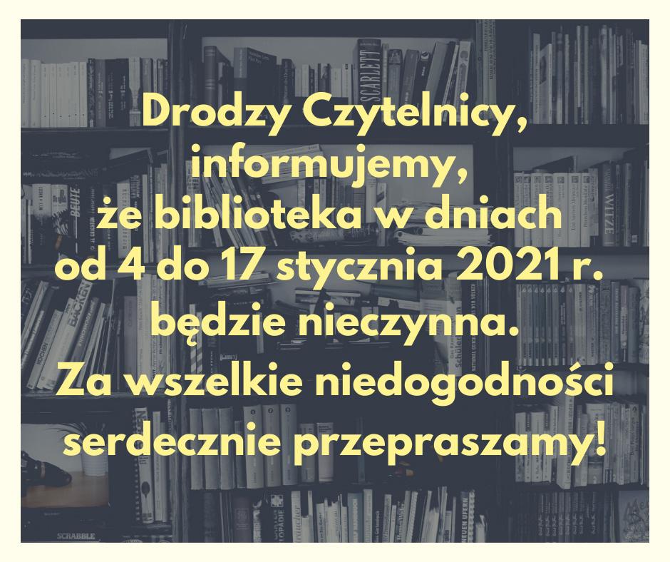 """Grafika przedstawia tekst na tle półek z książkami o treści """"Drodzy Czytelnicy, informujemy, że biblioteka w dniach od 4 do 17 stycznia 2021 r. będzie nieczynna. Za wszelkie niedogodności serdecznie przepraszamy"""""""