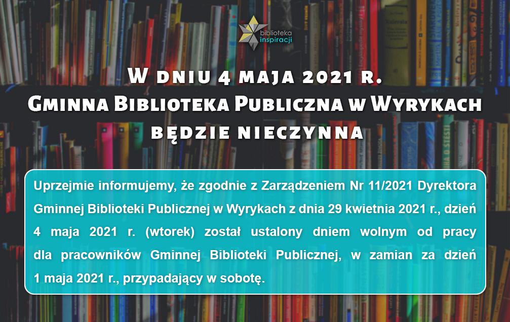 """Grafika zawiera tekst: """"W dniu 4 maja 2021 r. Gminna Biblioteka Publiczna w Wyrykach będzie nieczynna"""", poniżej tekst: """"Uprzejmie informujemy, że zgodnie z Zarządzeniem Nr 11/2021 Dyrektora Gminnej Biblioteki Publicznej w Wyrykach z dnia 29 kwietnia 2021 r., dzień 4 maja 2021 r. (wtorek) został ustalony dniem wolnym od pracy dla pracowników Gminnej Biblioteki Publicznej, w zamian za dzień 1 maja 2021 r., przypadający w sobotę."""""""
